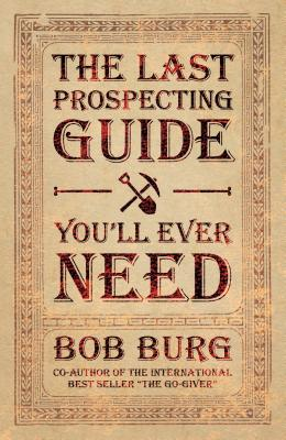 The Last Prospecting Guide You'll Ever Need By Burg, Bob